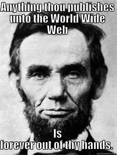 """Anything thou publishes unto the World Wide Web is forever out of thy hands.""  - Honest Abe"